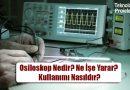 Osiloskop Nedir? Ne İşe Yarar? Kullanımı Nasıldır?