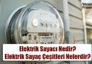Elektrik Sayacı Nedir? Nasıl Çalışır? Elektrik Sayaç Çeşitleri Nelerdir?