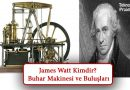 James Watt Kimdir? Buhar Makinesi ve Buluşları