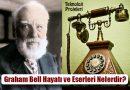 Alexander Graham Bell Kimdir? Hayatı ve Eserleri Nelerdir?