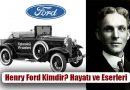Henry Ford Kimdir? Hayatı ve Eserleri