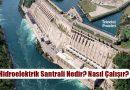 Hidroelektrik Santrali (HES) Nedir? Nasıl Çalışır? Faydaları, Zararları